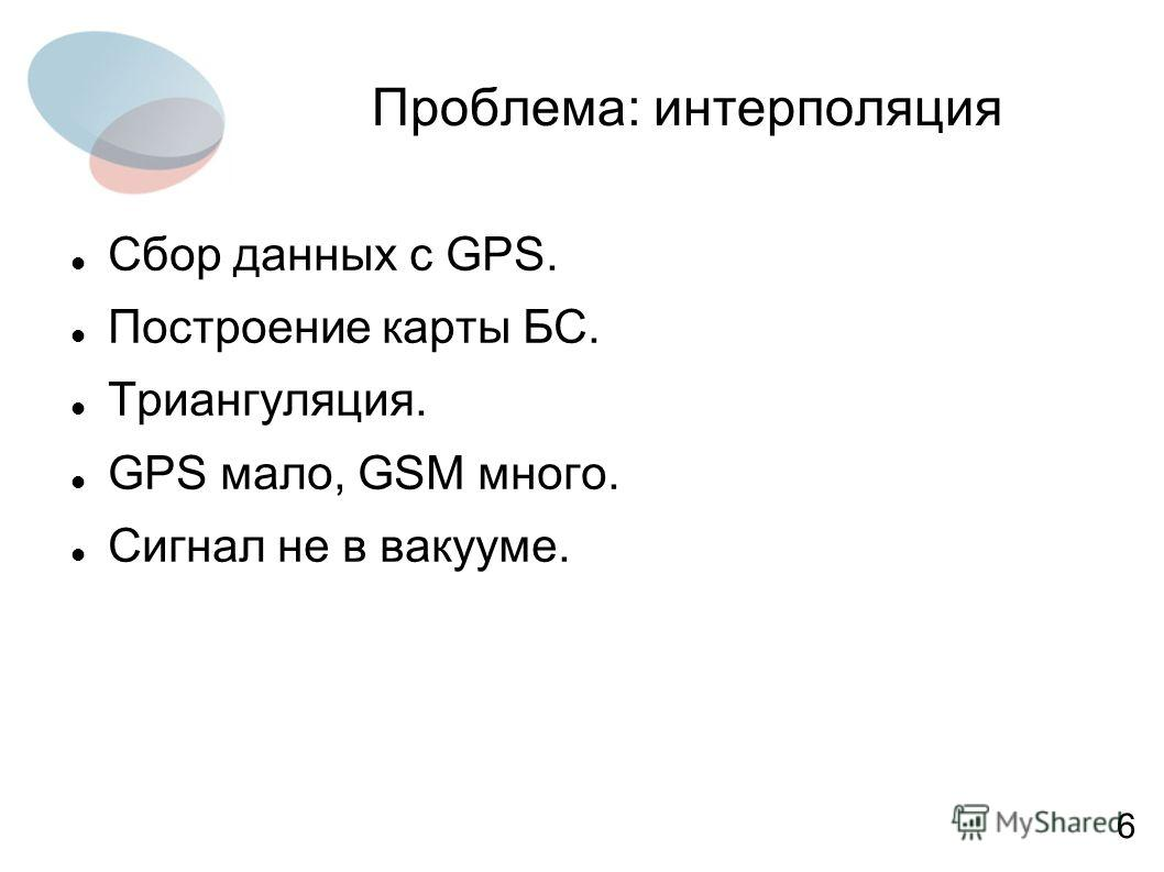 Проблема: интерполяция Сбор данных с GPS. Построение карты БС. Триангуляция. GPS мало, GSM много. Сигнал не в вакууме. 6