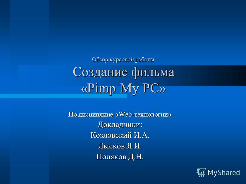 Обзор курсовой работы Создание фильма «Pimp My PC» По дисциплине «Web-технологии» Докладчики: Козловский И.А. Лысков Я.И. Поляков Д.Н.