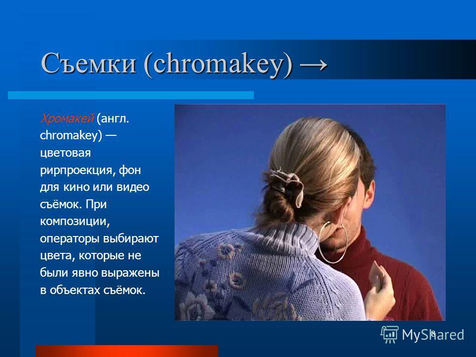 8 Съемки (chromakey) Съемки (chromakey) Хромакей (англ. chromakey) цветовая рирпроекция, фон для кино или видео съёмок. При композиции, операторы выбирают цвета, которые не были явно выражены в объектах съёмок.