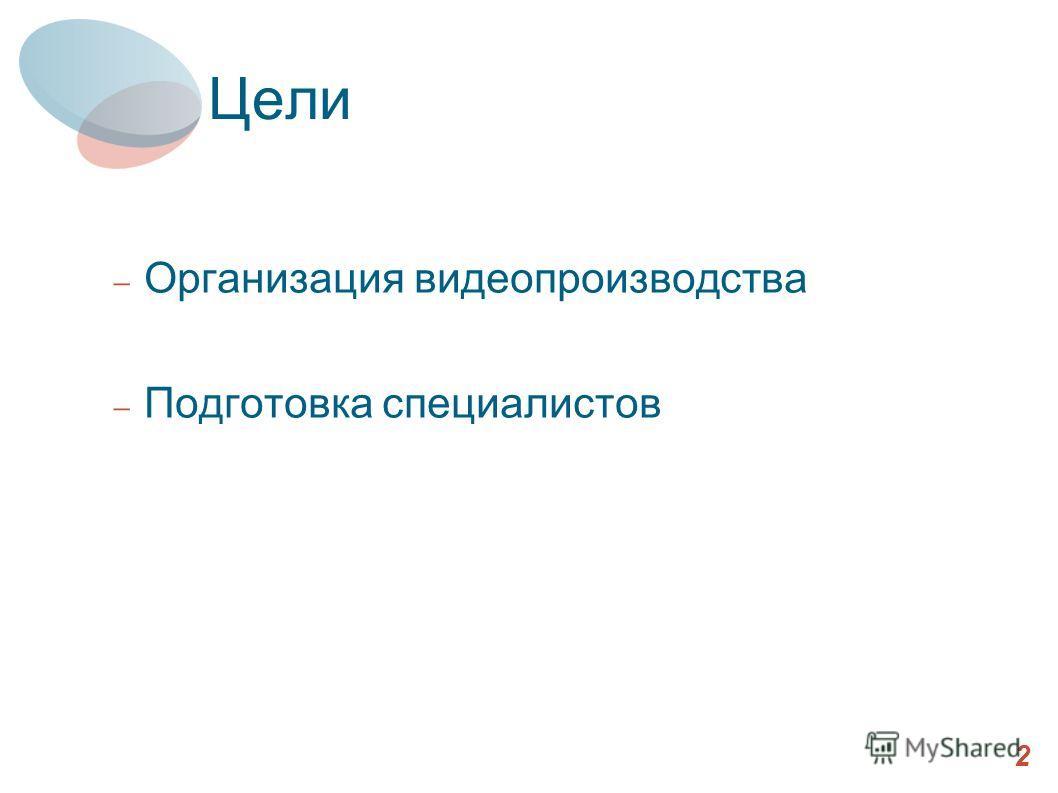 Цели Организация видеопроизводства Подготовка специалистов 2