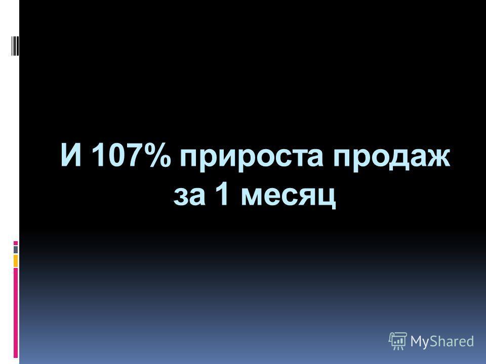 И 107% прироста продаж за 1 месяц