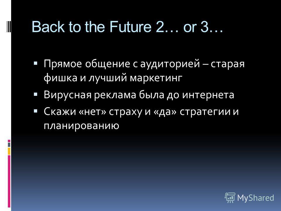 Back to the Future 2… or 3… Прямое общение с аудиторией – старая фишка и лучший маркетинг Вирусная реклама была до интернета Скажи «нет» страху и «да» стратегии и планированию