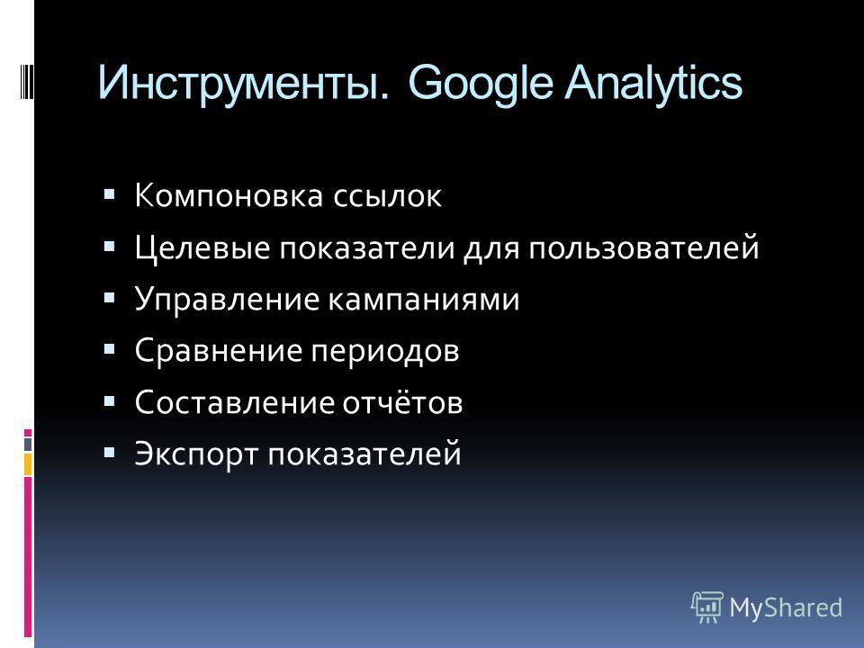 Инструменты. Google Analytics Компоновка ссылок Целевые показатели для пользователей Управление кампаниями Сравнение периодов Составление отчётов Экспорт показателей