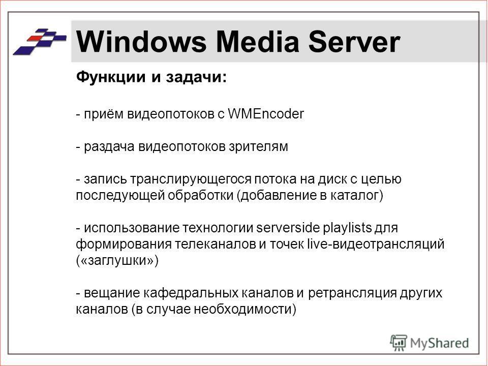 Windows Media Server Функции и задачи: - приём видеопотоков с WMEncoder - раздача видеопотоков зрителям - запись транслирующегося потока на диск с целью последующей обработки (добавление в каталог) - использование технологии serverside playlists для