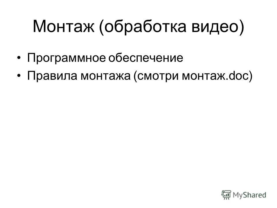 Монтаж (обработка видео) Программное обеспечение Правила монтажа (смотри монтаж.doc)