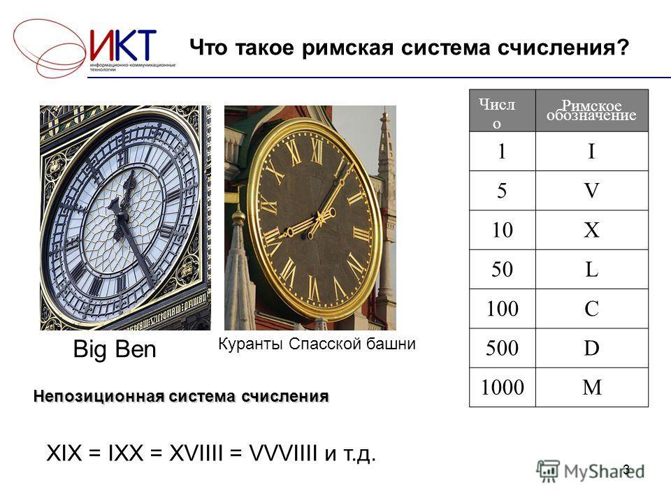 3 Что такое римская система счисления? Big Ben Куранты Спасской башни Римское обозначение 1I 5V 10X 50L 100C 500D 1000M Непозиционная система счисления XIX = IXX = XVIIII = VVVIIII и т.д. Числ о