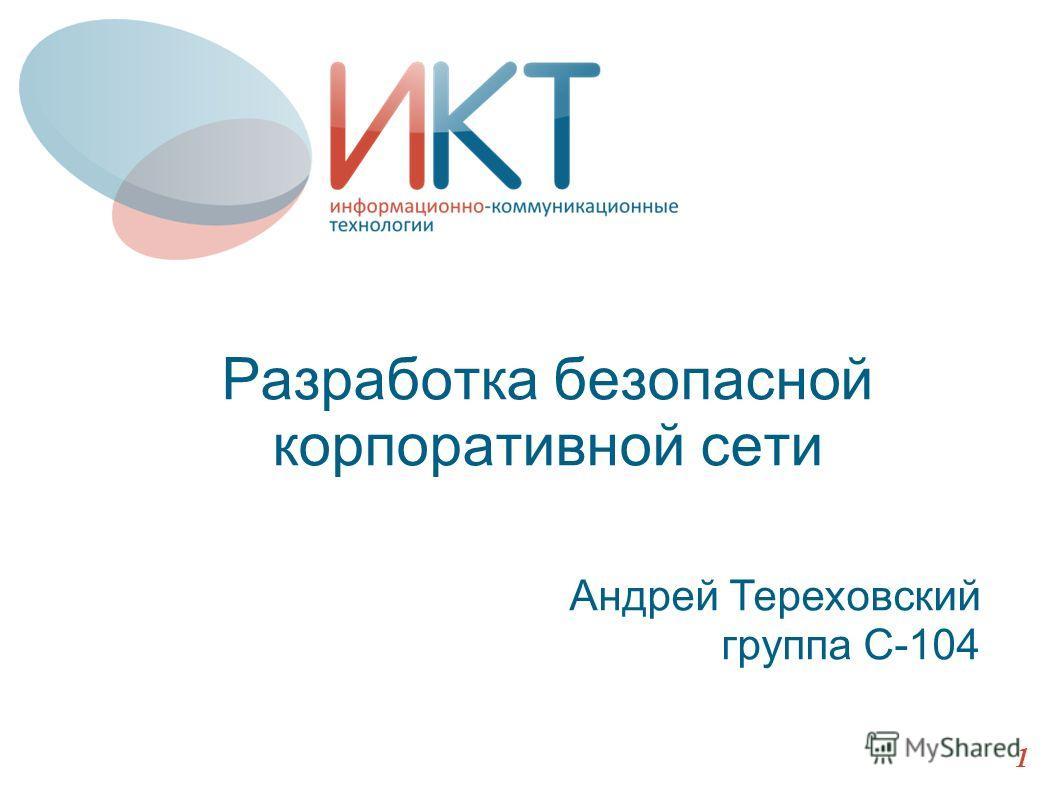 Разработка безопасной корпоративной сети Андрей Тереховский группа С-104 1