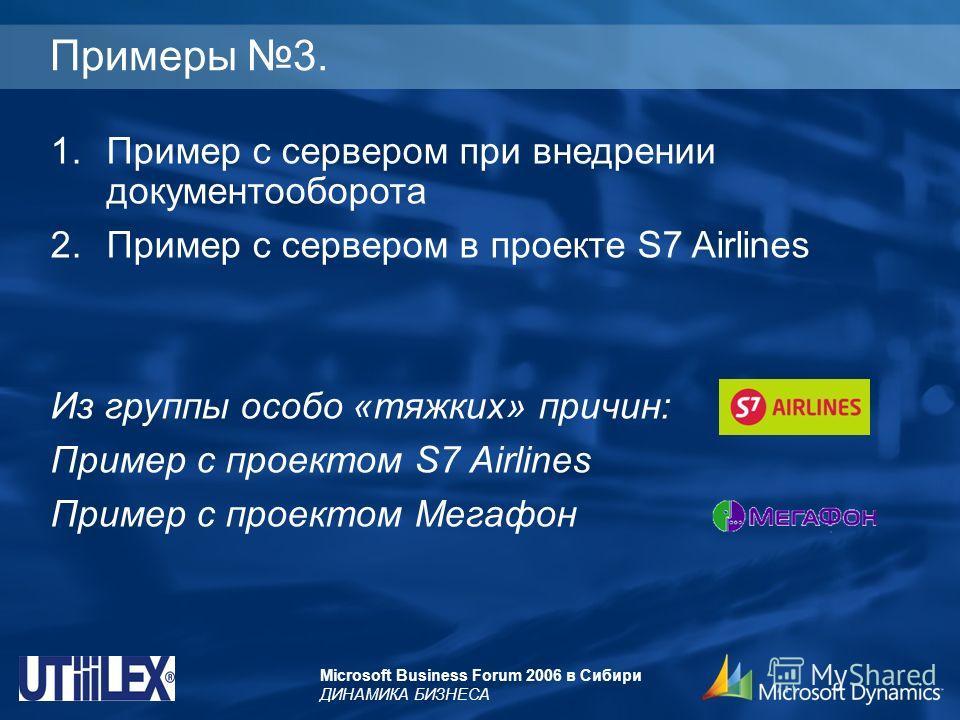 Microsoft Business Forum 2006 в Сибири ДИНАМИКА БИЗНЕСА Примеры 3. 1.Пример с сервером при внедрении документооборота 2.Пример с сервером в проекте S7 Airlines Из группы особо «тяжких» причин: Пример с проектом S7 Airlines Пример с проектом Мегафон