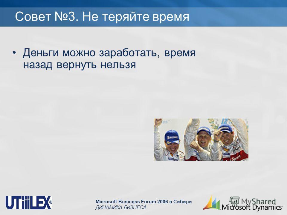 Microsoft Business Forum 2006 в Сибири ДИНАМИКА БИЗНЕСА Совет 3. Не теряйте время Деньги можно заработать, время назад вернуть нельзя