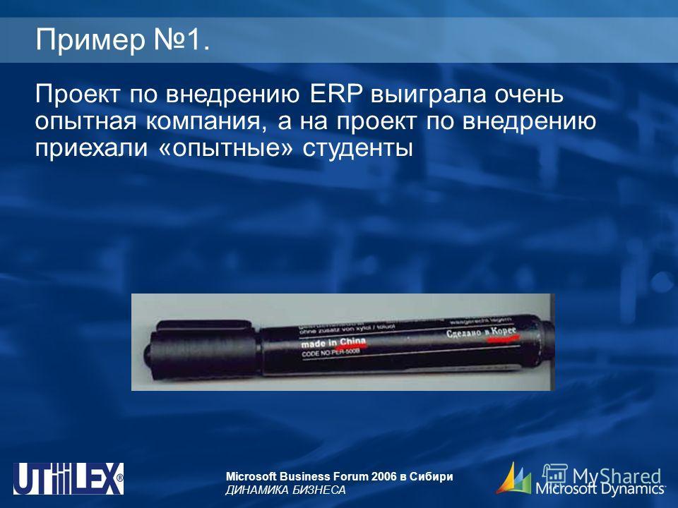 Microsoft Business Forum 2006 в Сибири ДИНАМИКА БИЗНЕСА Пример 1. Проект по внедрению ERP выиграла очень опытная компания, а на проект по внедрению приехали «опытные» студенты