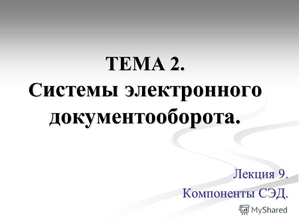 ТЕМА 2. С истемы электронного документооборота. Лекция 9. Компоненты СЭД.
