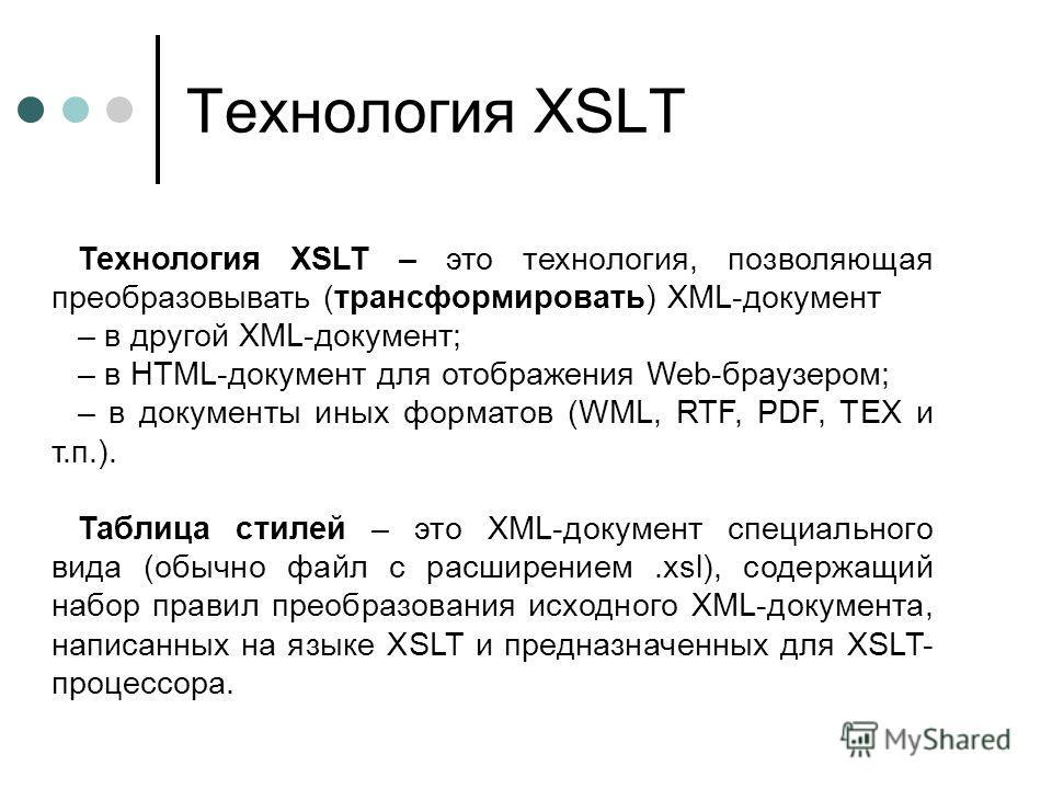 Технология XSLT Технология XSLT – это технология, позволяющая преобразовывать (трансформировать) XML-документ – в другой XML-документ; – в HTML-документ для отображения Web-браузером; – в документы иных форматов (WML, RTF, PDF, TEX и т.п.). Таблица с