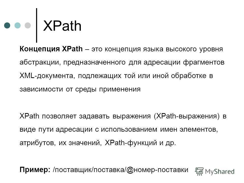 XPath Концепция XPath – это концепция языка высокого уровня абстракции, предназначенного для адресации фрагментов XML-документа, подлежащих той или иной обработке в зависимости от среды применения XPath позволяет задавать выражения (XPath-выражения)