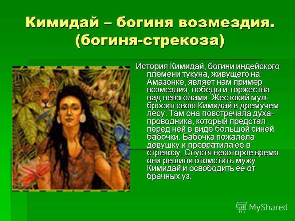 Кимидай – богиня возмездия. (богиня-стрекоза) История Кимидай, богини индейского племени тукуна, живущего на Амазонке, являет нам пример возмездия, победы и торжества над невзгодами. Жестокий муж бросил свою Кимидай в дремучем лесу. Там она повстреча