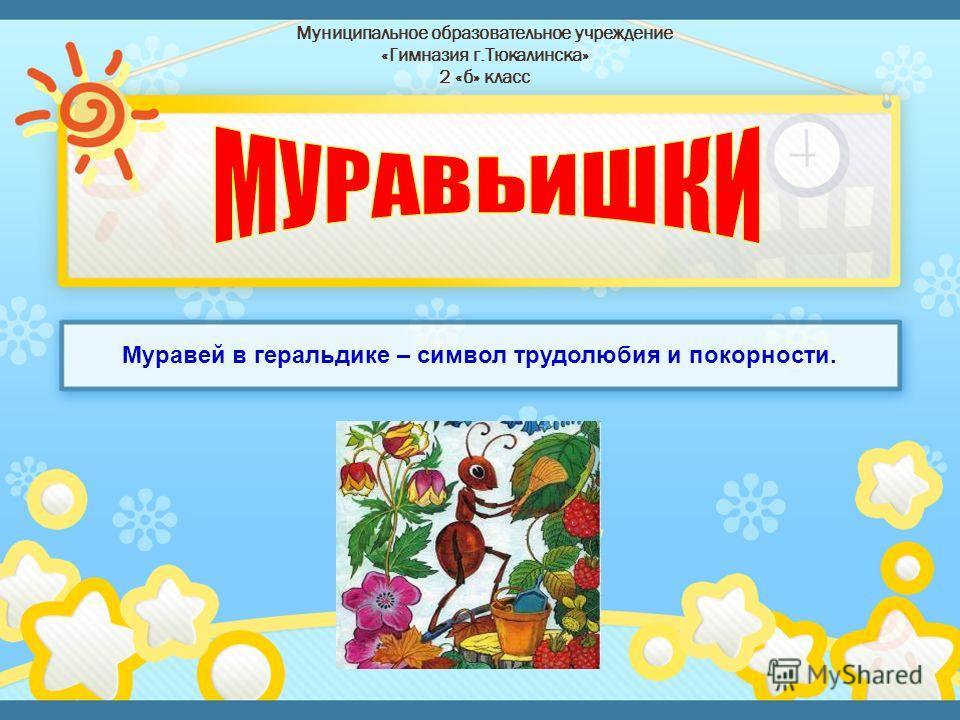 Муниципальное образовательное учреждение «Гимназия г.Тюкалинска» 2 «б» класс Муравей в геральдике – символ трудолюбия и покорности.