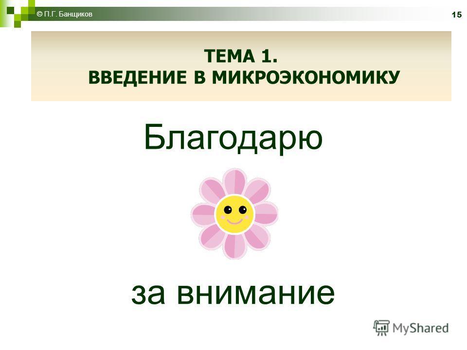 Благодарю © П.Г. Банщиков 15 ТЕМА 1. ВВЕДЕНИЕ В МИКРОЭКОНОМИКУ за внимание