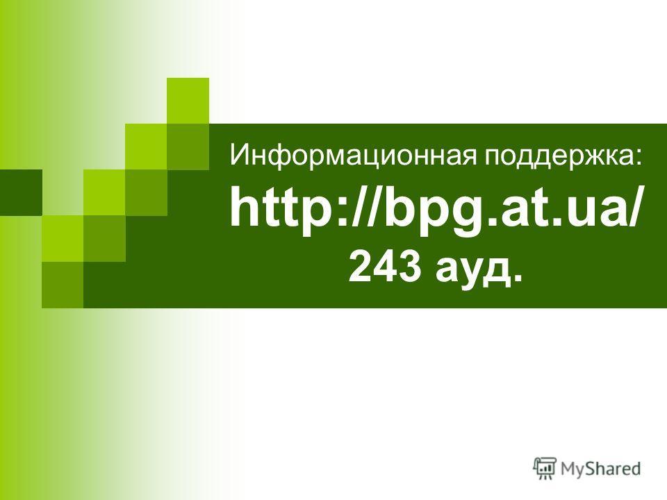 Информационная поддержка: http://bpg.at.ua/ 243 ауд.