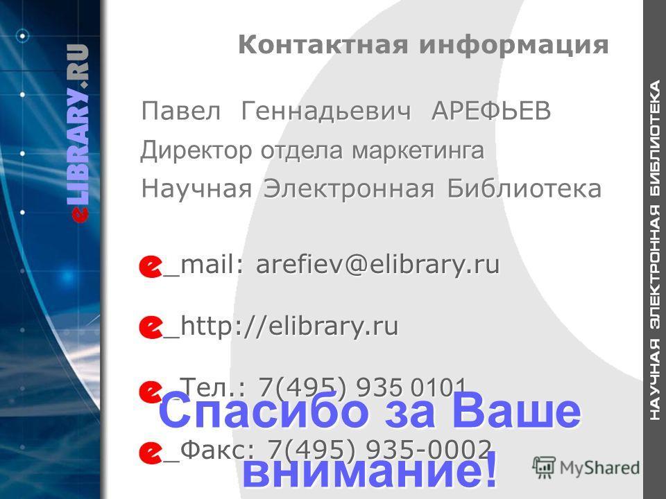 Контактная информация _mail: arefiev@elibrary.ru _http://elibrary.ru _Тел.: 7(495) 93 5 0101 _Факс: 7(495) 935-0002 Спасибо за Ваше внимание! Павел Геннадьевич АРЕФЬЕВ Директор отдела маркетинга Научная Электронная Библиотека