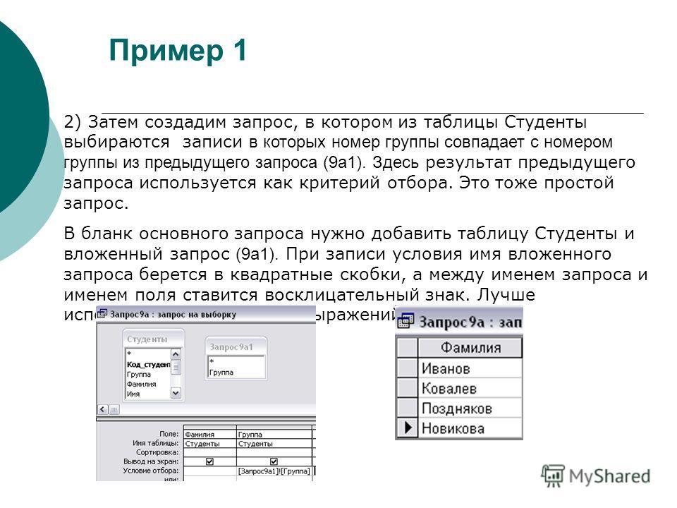 Пример 1 2) Затем создадим запрос, в котором из таблицы Студенты выбираются записи в которых номер группы совпадает с номером группы из предыдущего запроса (9а1). Здесь результат предыдущего запроса используется как критерий отбора. Это тоже простой