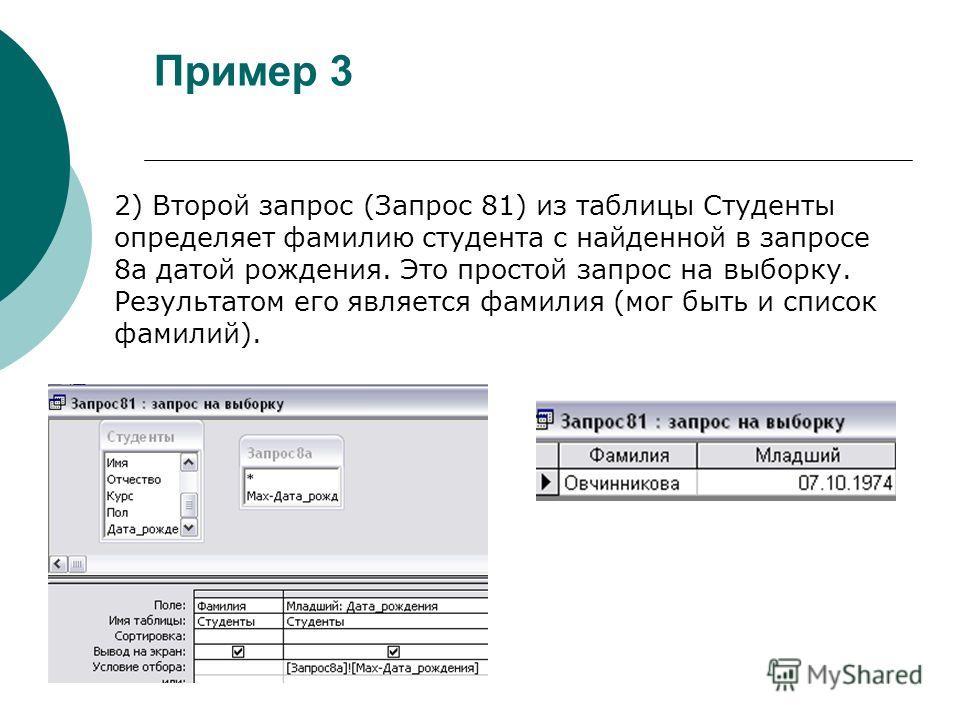 Пример 3 2) Второй запрос (Запрос 81) из таблицы Студенты определяет фамилию студента с найденной в запросе 8а датой рождения. Это простой запрос на выборку. Результатом его является фамилия (мог быть и список фамилий).