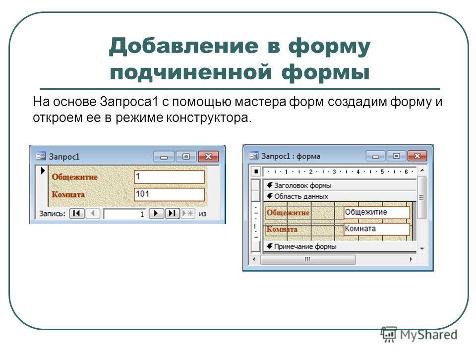 Добавление в форму подчиненной формы На основе Запроса1 с помощью мастера форм создадим форму и откроем ее в режиме конструктора.