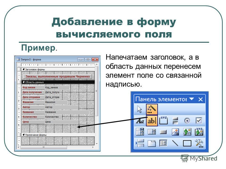 Добавление в форму вычисляемого поля Пример. Напечатаем заголовок, а в область данных перенесем элемент поле со связанной надписью.
