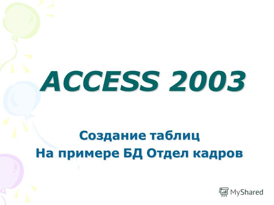 ACCESS 2003 Создание таблиц На примере БД Отдел кадров