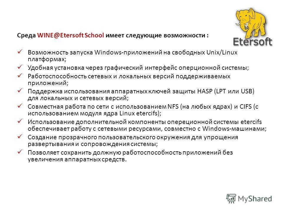 Среда WINE@Etersoft School имеет следующие возможности : Возможность запуска Windows-приложений на свободных Unix/Linux платформах; Удобная установка через графический интерфейс оперционной системы; Работоспособность сетевых и локальных версий поддер