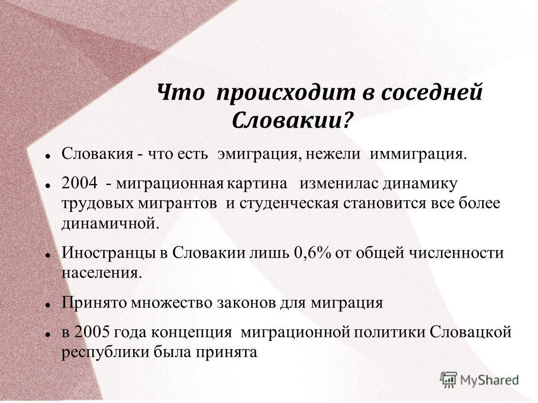 Что происходит в соседней Словакии? Словакия - что есть эмиграция, нежели иммиграция. 2004 - миграционная картина изменилас динамику трудовых мигрантов и студенческая становится все более динамичной. Иностранцы в Словакии лишь 0,6% от общей численнос