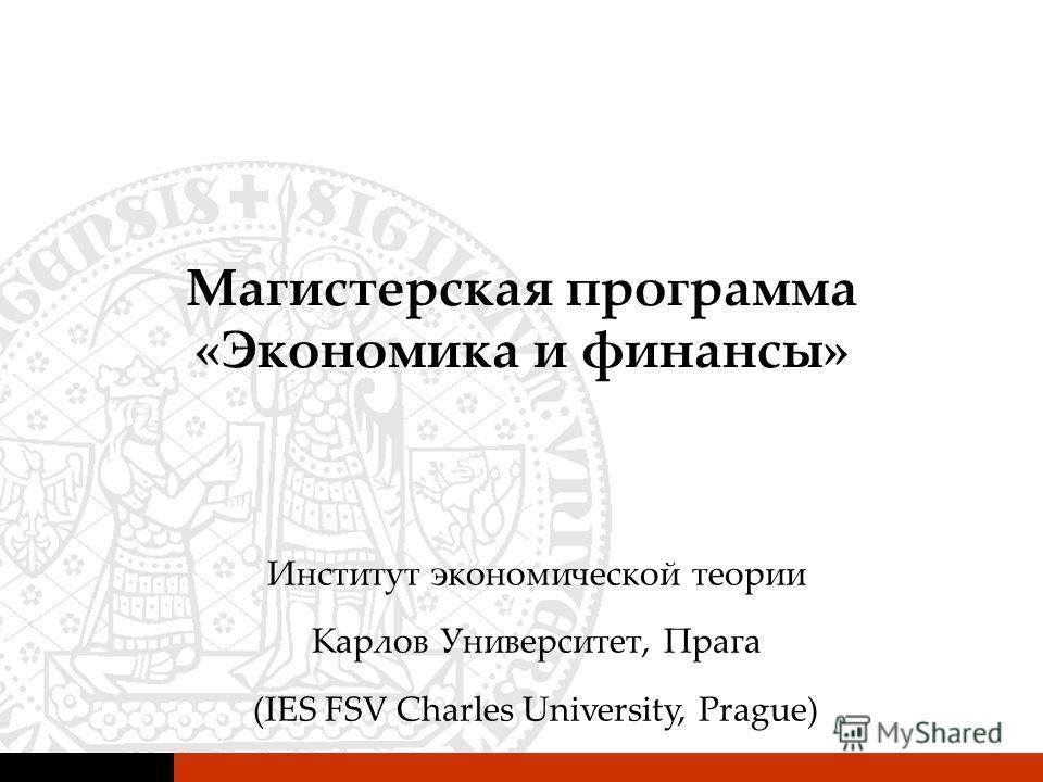 Магистерская программа «Экономика и финансы» Институт экономической теории Карлов Университет, Прага (IES FSV Charles University, Prague)