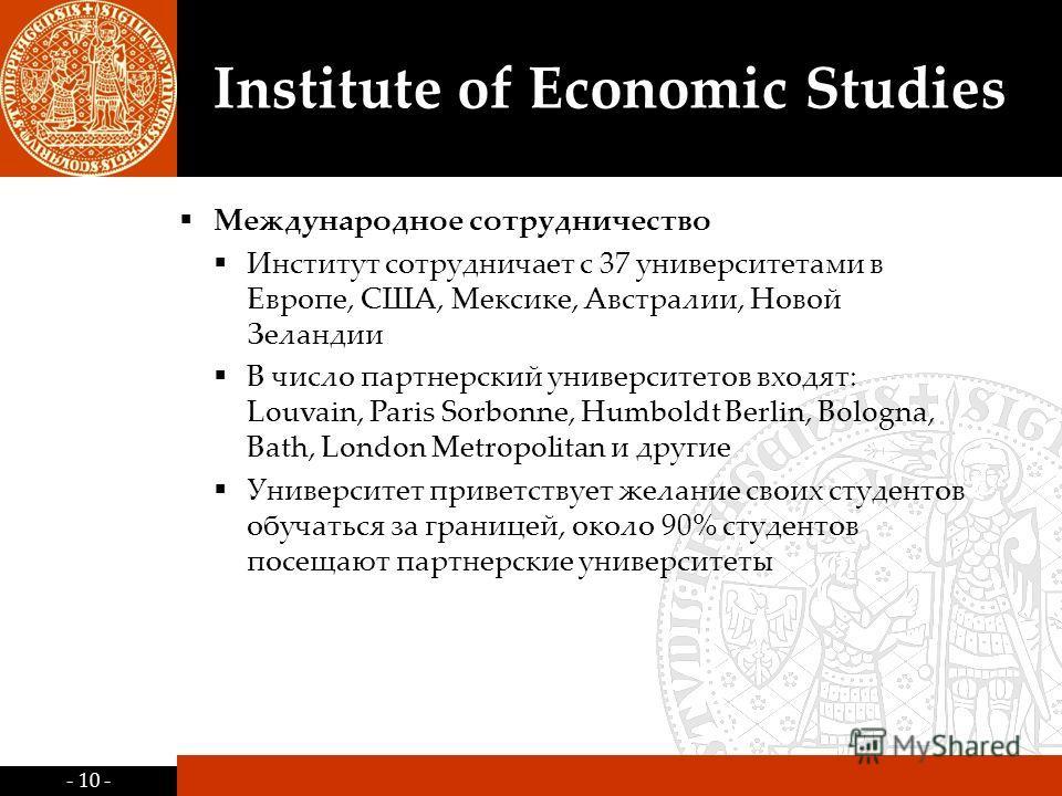 - 10 - Institute of Economic Studies Международное сотрудничество Институт сотрудничает с 37 университетами в Европе, США, Мексике, Австралии, Новой Зеландии В число партнерский университетов входят: Louvain, Paris Sorbonne, Humboldt Berlin, Bologna,