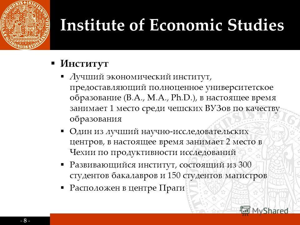 - 8 - Institute of Economic Studies Институт Лучший экономический институт, предоставляющий полноценное университетское образование (B.A., M.A., Ph.D.), в настоящее время занимает 1 место среди чешских ВУЗов по качеству образования Один из лучший нау
