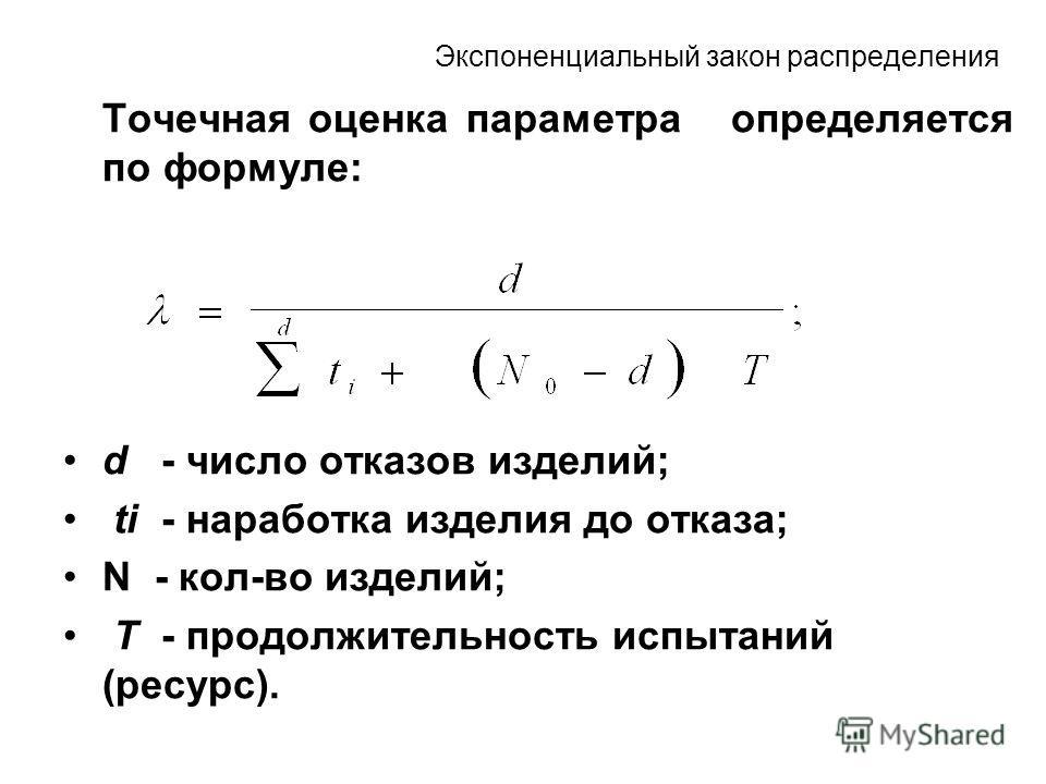 Экспоненциальный закон распределения Точечная оценка параметра определяется по формуле: d - число отказов изделий; ti - наработка изделия до отказа; N - кол-во изделий; T - продолжительность испытаний (ресурс).