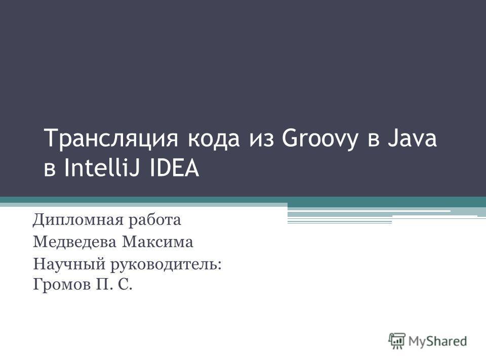 Трансляция кода из Groovy в Java в IntelliJ IDEA Дипломная работа Медведева Максима Научный руководитель: Громов П. С.