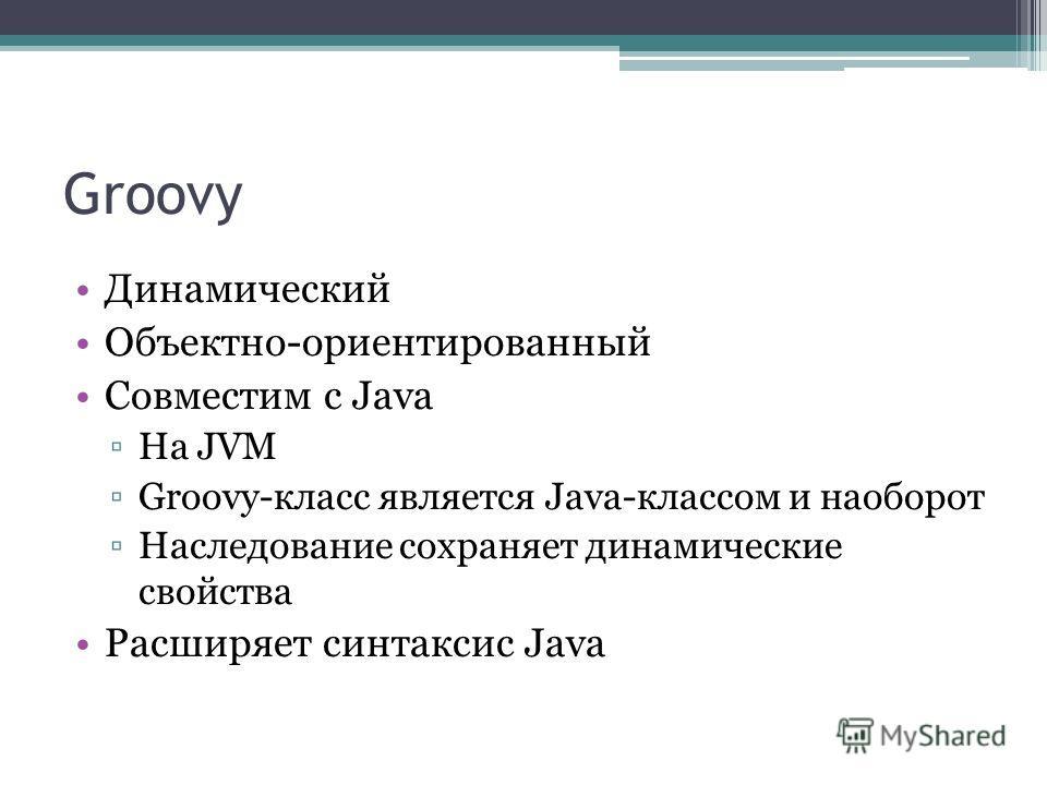 Groovy Динамический Объектно-ориентированный Совместим с Java На JVM Groovy-класс является Java-классом и наоборот Наследование сохраняет динамические свойства Расширяет синтаксис Java
