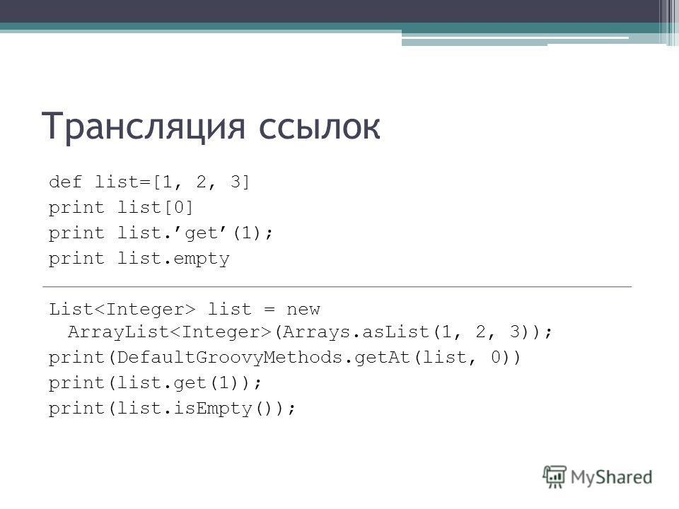 Трансляция ссылок def list=[1, 2, 3] print list[0] print list.get(1); print list.empty List list = new ArrayList (Arrays.asList(1, 2, 3)); print(DefaultGroovyMethods.getAt(list, 0)) print(list.get(1)); print(list.isEmpty());