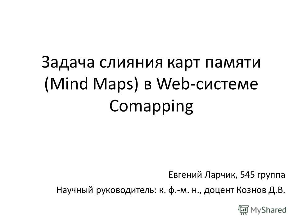 Задача слияния карт памяти (Mind Maps) в Web-системе Comapping Евгений Ларчик, 545 группа Научный руководитель: к. ф.-м. н., доцент Кознов Д.В.