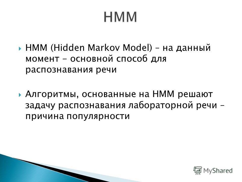 HMM (Hidden Markov Model) – на данный момент - основной способ для распознавания речи Алгоритмы, основанные на HMM решают задачу распознавания лабораторной речи – причина популярности