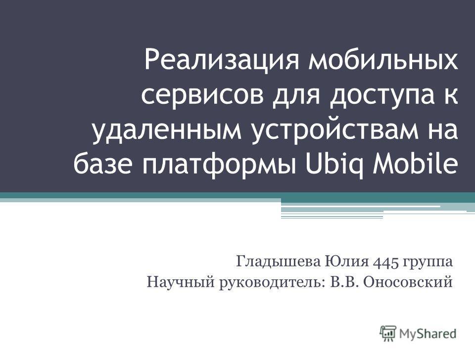 Реализация мобильных сервисов для доступа к удаленным устройствам на базе платформы Ubiq Mobile Гладышева Юлия 445 группа Научный руководитель: В.В. Оносовский