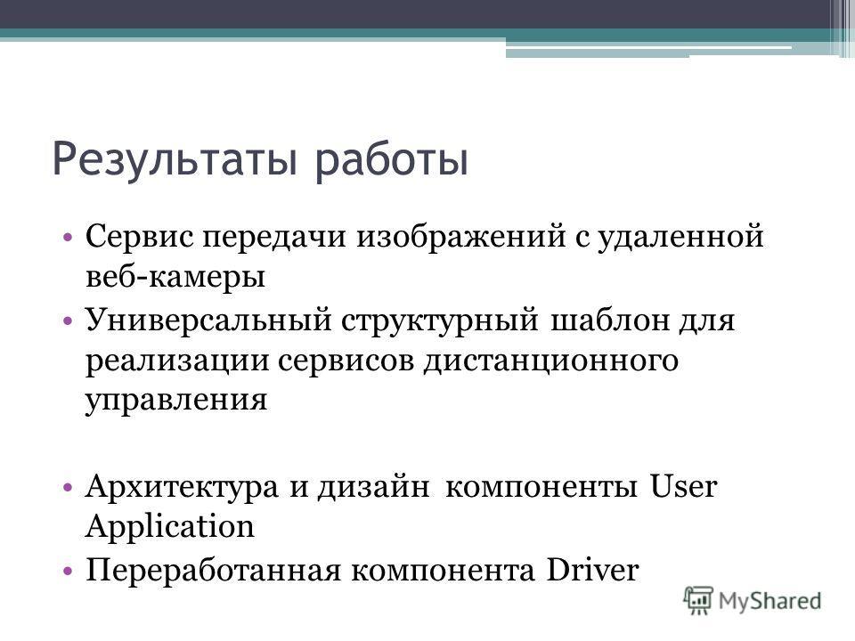 Результаты работы Сервис передачи изображений с удаленной веб-камеры Универсальный структурный шаблон для реализации сервисов дистанционного управления Архитектура и дизайн компоненты User Application Переработанная компонента Driver