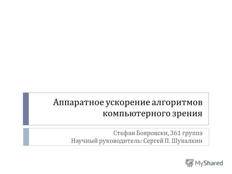 Аппаратное ускорение алгоритмов компьютерного зрения Стефан Бояровски, 361 группа Научный руководитель: Сергей П. Шувалкин