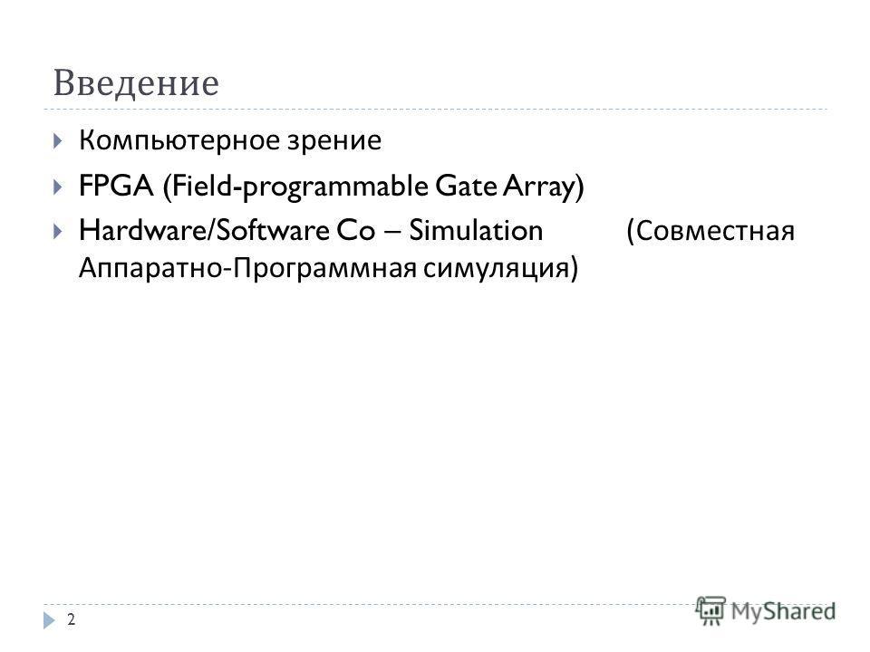 Введение Компьютерное зрение FPGA (Field-programmable Gate Array) Hardware/Software Co – Simulation (Совместная Аппаратно-Программная симуляция) 2