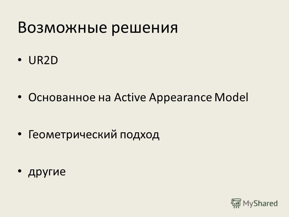 Возможные решения UR2D Основанное на Active Appearance Model Геометрический подход другие