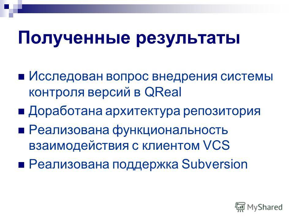 Полученные результаты Исследован вопрос внедрения системы контроля версий в QReal Доработана архитектура репозитория Реализована функциональность взаимодействия с клиентом VCS Реализована поддержка Subversion