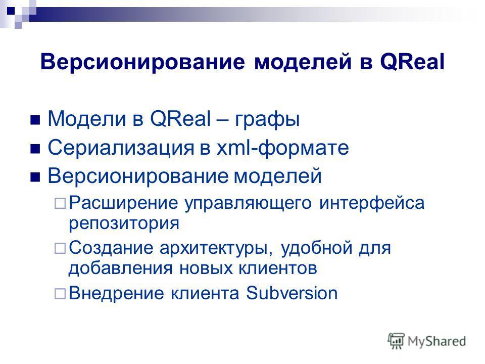 Версионирование моделей в QReal Модели в QReal – графы Сериализация в xml-формате Версионирование моделей Расширение управляющего интерфейса репозитория Создание архитектуры, удобной для добавления новых клиентов Внедрение клиента Subversion