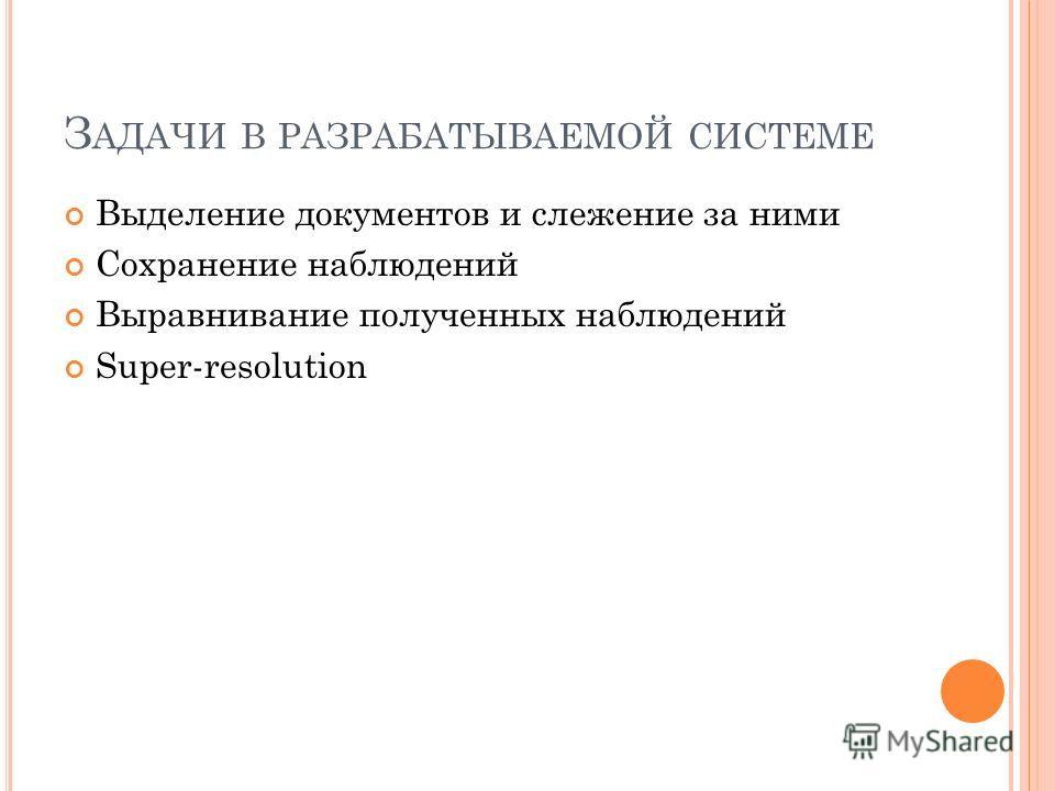 З АДАЧИ В РАЗРАБАТЫВАЕМОЙ СИСТЕМЕ Выделение документов и слежение за ними Сохранение наблюдений Выравнивание полученных наблюдений Super-resolution