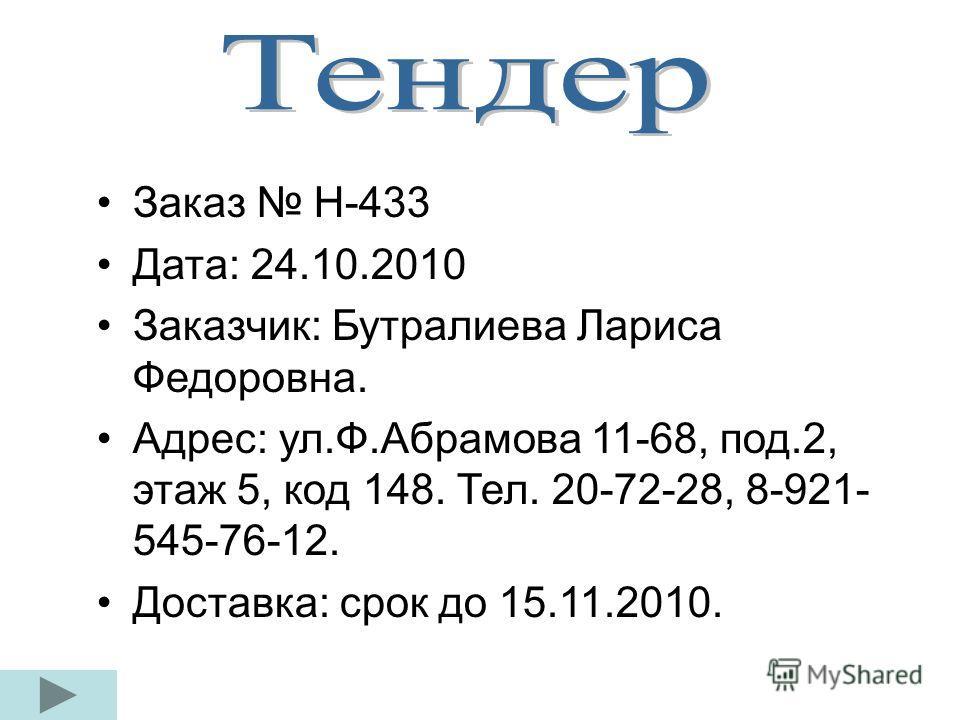 Заказ Н-433 Дата: 24.10.2010 Заказчик: Бутралиева Лариса Федоровна. Адрес: ул.Ф.Абрамова 11-68, под.2, этаж 5, код 148. Тел. 20-72-28, 8-921- 545-76-12. Доставка: срок до 15.11.2010.