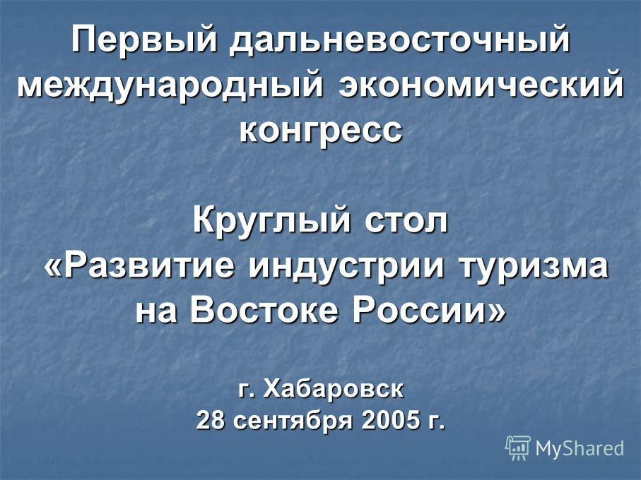 Первый дальневосточный международный экономический конгресс Круглый стол «Развитие индустрии туризма на Востоке России» г. Хабаровск 28 сентября 2005 г.