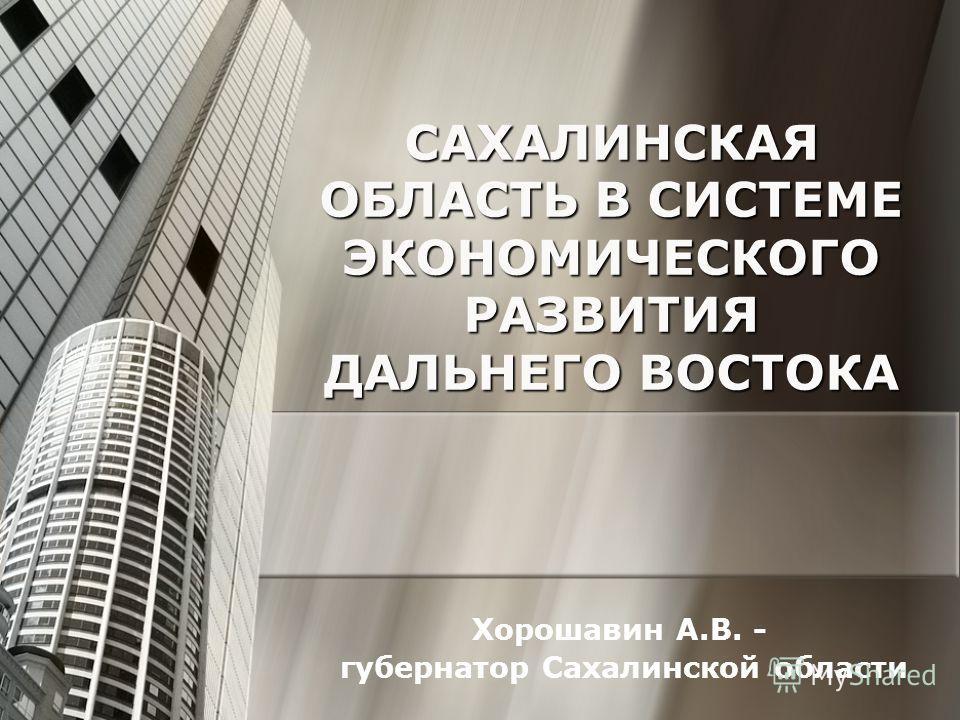 САХАЛИНСКАЯ ОБЛАСТЬ В СИСТЕМЕ ЭКОНОМИЧЕСКОГО РАЗВИТИЯ ДАЛЬНЕГО ВОСТОКА Хорошавин А.В. - губернатор Сахалинской области