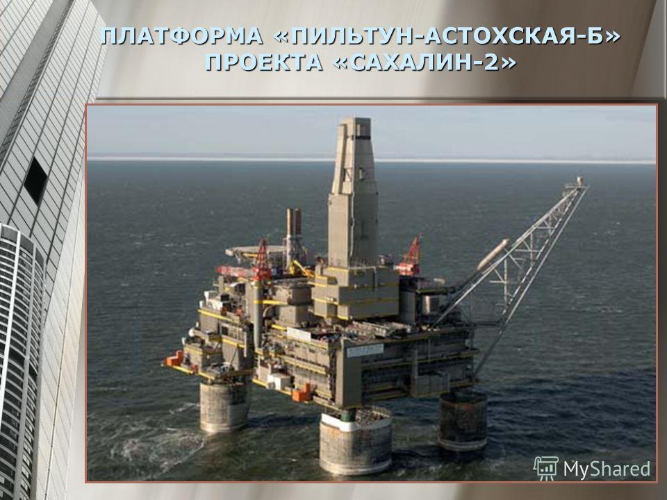 ПЛАТФОРМА «ПИЛЬТУН-АСТОХСКАЯ-Б» ПРОЕКТА «САХАЛИН-2»